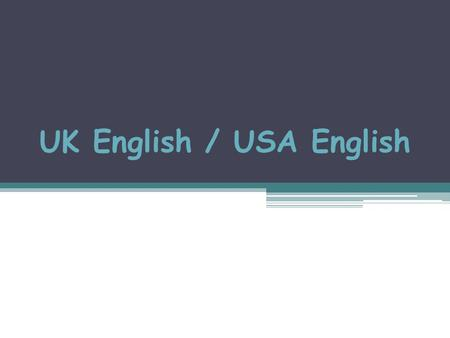 UK English / USA English. UK English / USA English UK English and USA English are very similar, but some words are different.