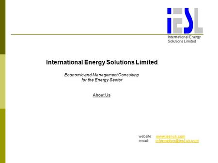 International Energy Solutions Limited Economic and Management Consulting for the Energy Sector About Us website: www.iesl-uk.comwww.iesl-uk.com email: