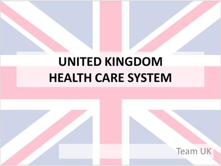 UNITED KINGDOM HEALTH CARE SYSTEM Team UK. No society can legitimately call itself civilized if a sick person is denied medical aid because of a lack.
