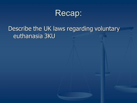 Recap: Describe the UK laws regarding voluntary euthanasia 3KU.