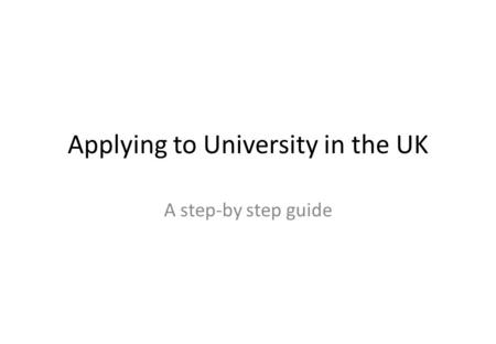 Applying to University in the UK A step-by step guide.