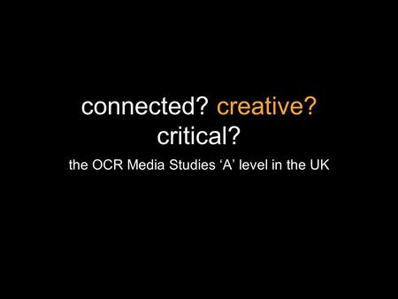 Connected? creative? critical? the OCR Media Studies A level in the UK.