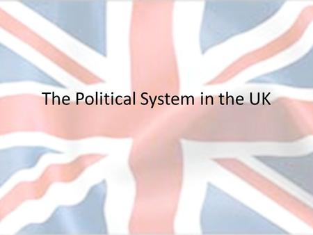 The Political System in the UK. After this week you should -Be able to explain the basic characteristics of the British system of government. -Know some.