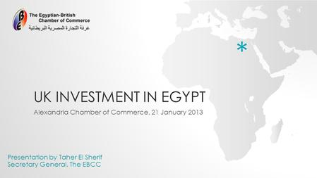 UK INVESTMENT IN EGYPT Alexandria Chamber of Commerce, 21 January 2013 Presentation by Taher El Sherif Secretary General, The EBCC *