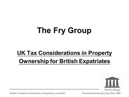 Tax and financial planning since 1898British Chamber of Commerce, Hong Kong, June 2011 The Fry Group UK Tax Considerations in Property Ownership for British.
