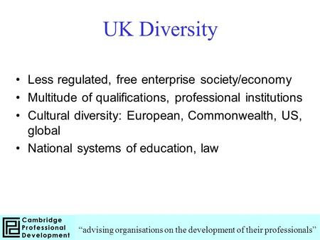 UK Diversity Less regulated, free enterprise society/economy Multitude of qualifications, professional institutions Cultural diversity: European, Commonwealth,