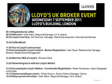 © Lloyds 09.15 Registration & coffee 09.30 Welcome - Keith Stern, Regional Manager, UK & Ireland 09.45 Lloyds overview - Ed Pennock, Manager, Market Development,