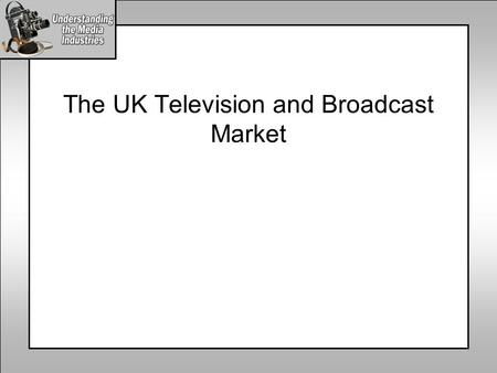 The UK Television and Broadcast Market. The UK Broadcast Media Industry Radio Commercial Radio Public Radio Internet Public Internet Commercial Internet.