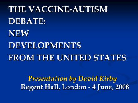 THE VACCINE-AUTISM DEBATE:NEWDEVELOPMENTS FROM THE UNITED STATES Presentation by David Kirby Regent Hall, London - 4 June, 2008.