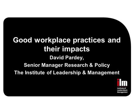 Good workplace practices and their impacts David Pardey, Senior Manager Research & Policy The Institute of Leadership & Management.