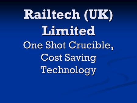 Railtech (UK) Limited One Shot Crucible, Cost Saving Technology.
