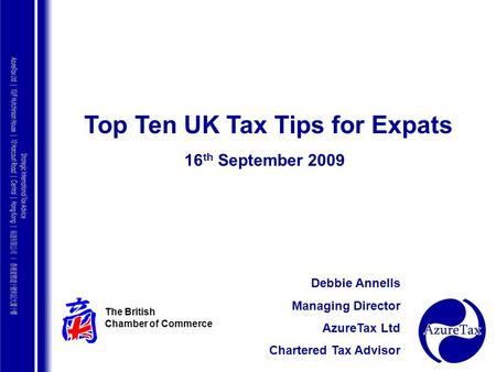 AZURE TAX CONSULTING Top Ten UK Tax Tips for Expats 16 th September 2009 The British Chamber of Commerce Debbie Annells Managing Director AzureTax Ltd.