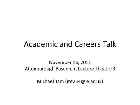 Academic and Careers Talk November 16, 2011 Attenborough Basement Lecture Theatre 3 Michael Tam