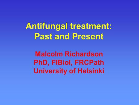 Antifungal treatment: Past and Present Malcolm Richardson PhD, FIBiol, FRCPath University of Helsinki.