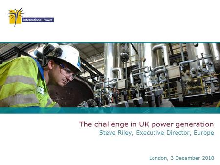 The challenge in UK power generation Steve Riley, Executive Director, Europe London, 3 December 2010.