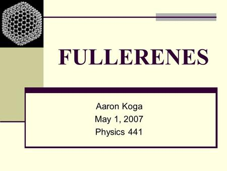 FULLERENES Aaron Koga May 1, 2007 Physics 441.