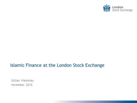 Islamic Finance at the London Stock Exchange Gillian Walmsley November 2010.