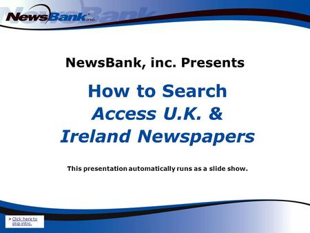 NewsBank, inc. Presents How to Search Access U.K. & Ireland Newspapers This presentation automatically runs as a slide show. Click here to skip intro.