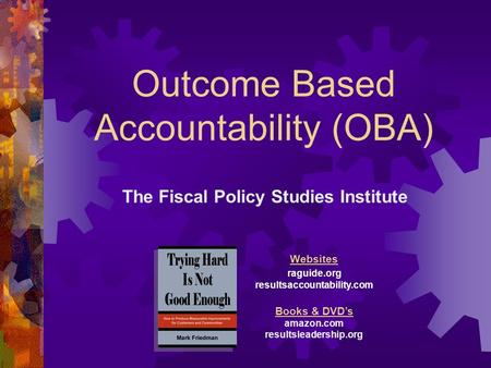 Outcome Based Accountability (OBA) The Fiscal Policy Studies Institute Websites raguide.org resultsaccountability.com Books & DVDs amazon.com resultsleadership.org.