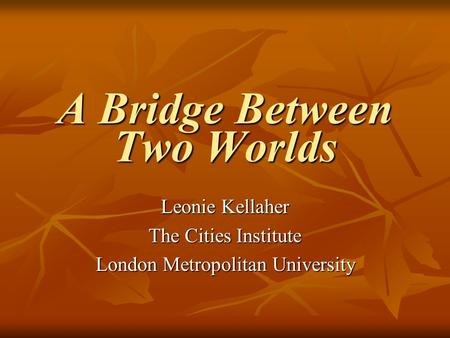 A Bridge Between Two Worlds Leonie Kellaher The Cities Institute London Metropolitan University.