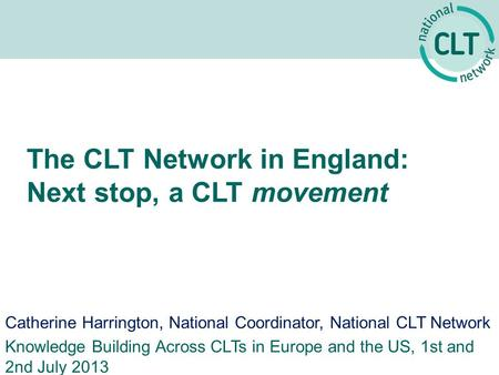 The CLT Network in England: Next stop, a CLT movement Catherine Harrington, National Coordinator, National CLT Network Knowledge Building Across CLTs in.