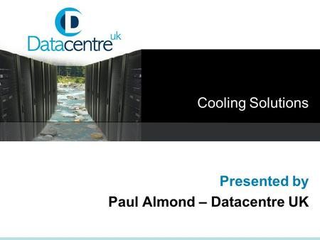 Cooling Solutions Presented by Paul Almond – Datacentre UK.
