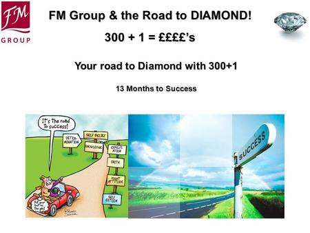 FM Group & the Road to DIAMOND! 300 + 1 = ££££s Your road to Diamond with 300+1 13 Months to Success.