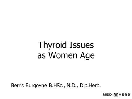Thyroid Issues as Women Age Berris Burgoyne B.HSc., N.D., Dip.Herb.