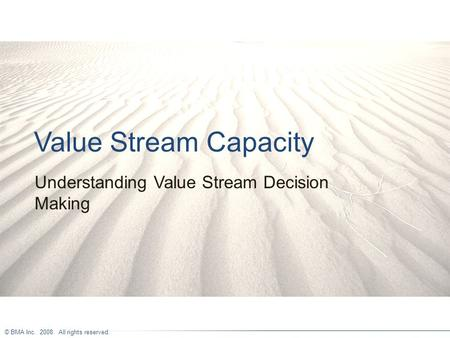 © BMA Inc. 2008. All rights reserved. Value Stream Capacity Understanding Value Stream Decision Making.