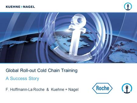 Global Roll-out Cold Chain Training A Success Story F. Hoffmann-La Roche & Kuehne + Nagel.