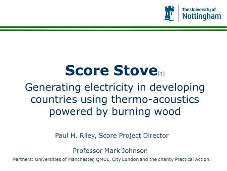 Score Stove[1] Generating electricity in developing countries using thermo-acoustics powered by burning wood Bonjour Paris, Bonjour Madame et messieurs.