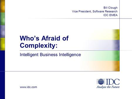 Www.idc.com Bill Clough Vice President, Software Research IDC EMEA Intelligent Business Intelligence Whos Afraid of Complexity: