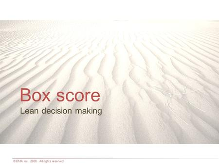 © BMA Inc. 2008. All rights reserved. Lean decision making Box score.