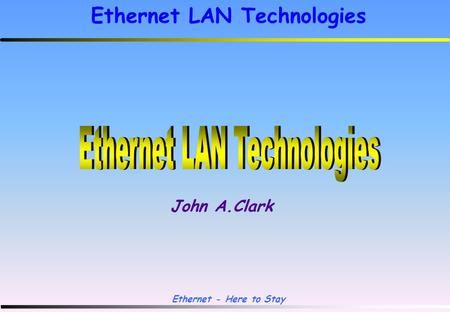 Ethernet - Here to Stay Ethernet LAN Technologies John A.Clark.