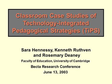 Classroom Case Studies of Technology-integrated Pedagogical Strategies (TiPS) Sara Hennessy, Kenneth Ruthven and Rosemary Deaney Faculty of Education,