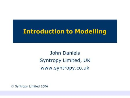 Introduction to Modelling John Daniels Syntropy Limited, UK www.syntropy.co.uk © Syntropy Limited 2004.
