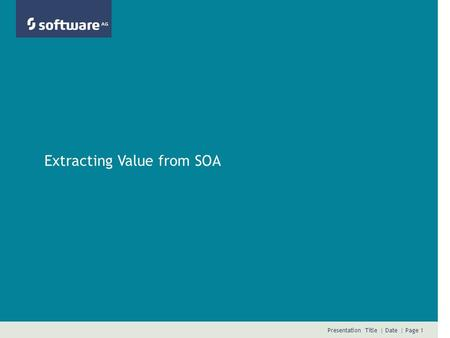 Presentation Title | Date | Page 1 Extracting Value from SOA.