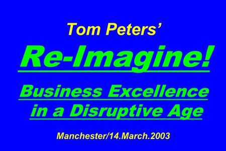 Tom Peters Re-Imagine! Business Excellence in a Disruptive Age Manchester/14.March.2003.