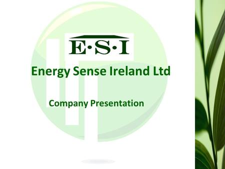 Energy Sense Ireland Ltd Company Presentation. Energy Sense Ireland is an energy conservation consultancy firm with the mission to Save clients & consumers.