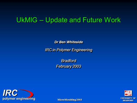 UNIVERSITY OF BRADFORD UNIVERSITY OF BRADFORD MicroMoulding 2003 UkMIG – Update and Future Work Dr Ben Whiteside IRC in Polymer Engineering Bradford February.