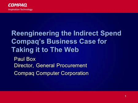 1 Reengineering the Indirect Spend Compaqs Business Case for Taking it to The Web Paul Box Director, General Procurement Compaq Computer Corporation Paul.