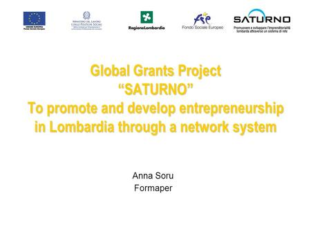 Global Grants Project SATURNO To promote and develop entrepreneurship in Lombardia through a network system Anna Soru Formaper.