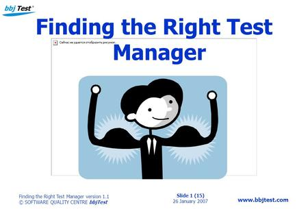Slide 1 (15) 26 January 2007 Finding the Right Test Manager version 1.1 © SOFTWARE QUALITY CENTRE bbjTest www.bbjtest.com Finding the Right Test Manager.
