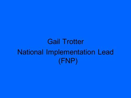 Gail Trotter National Implementation Lead (FNP). Family Nurse Partnership programme (FNP)
