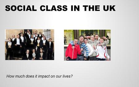 SOCIAL CLASS IN THE UK How much does it impact on our lives?