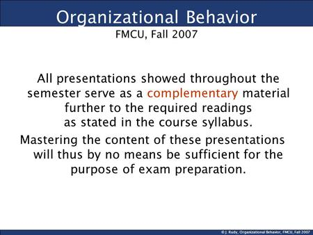 © J. Rudy, Organizational Behavior, FMCU, Fall 2007 Organizational Behavior FMCU, Fall 2007 All presentations showed throughout the semester serve as a.