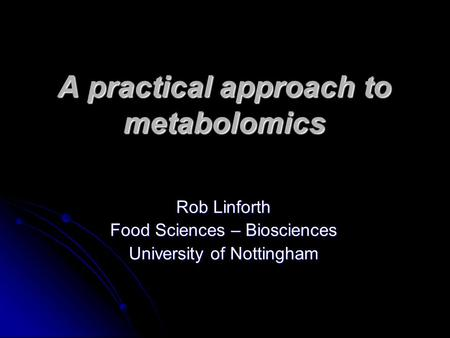 A practical approach to metabolomics Rob Linforth Food Sciences – Biosciences University of Nottingham.