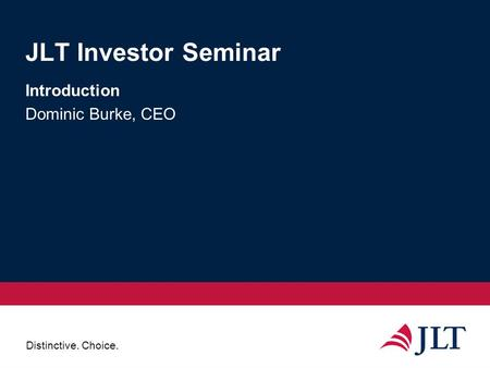 Distinctive. Choice. JLT Investor Seminar Introduction Dominic Burke, CEO.