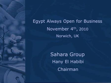 Hany El Habibi Chairman Sahara Group Egypt Always Open for Business November 4 th, 2010 Norwich, UK.