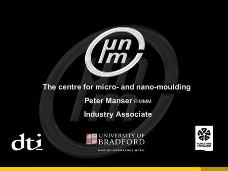 The centre for micro- and nano-moulding Peter Manser FIMMM Industry Associate.